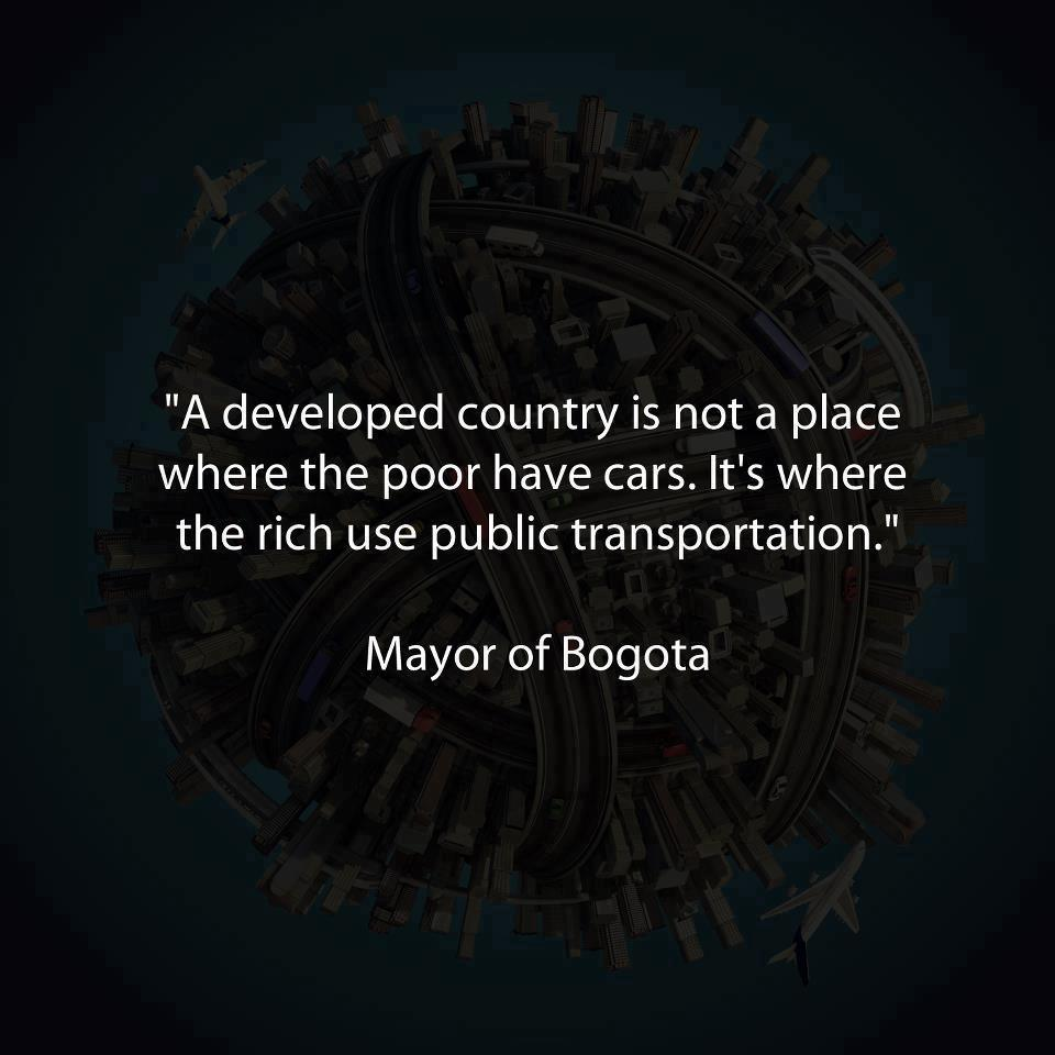 A developed country is not a place where the poor have cars it's where the rich use public transportation.jpg